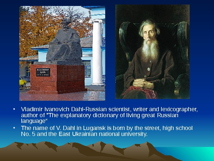 • Vladimir Ivanovich Dahl-Russian scientist, writer and lexicographer,  author of The explanatory dictionary