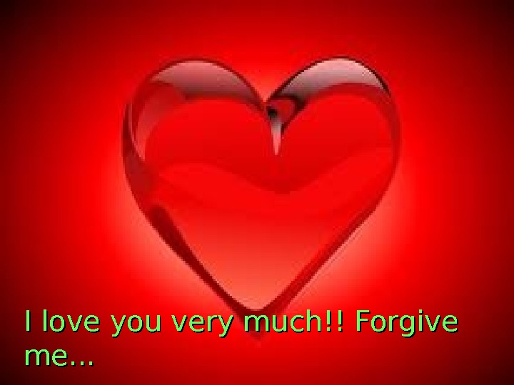 I love you very much!! Forgive me. . .