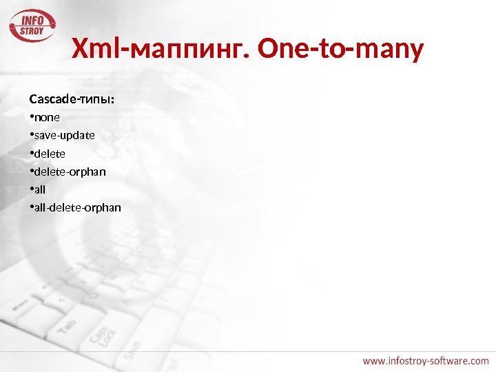Xml- маппинг. One-to-many Cascade -типы:  • none • save-update • delete-orphan • all-delete-orphan