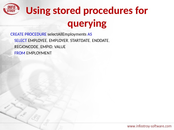 Using stored procedures for querying CREATE  PROCEDURE select. All. Employments AS SELECT EMPLOYEE ,