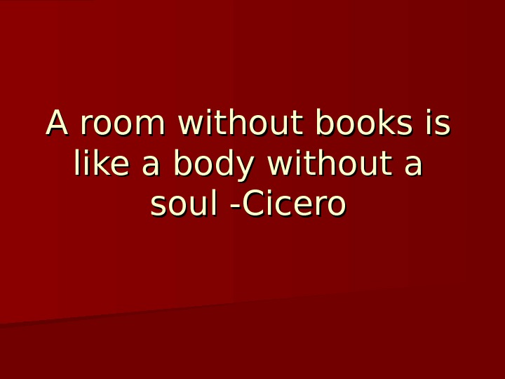 A room without books is like a body without a soul -Cicero