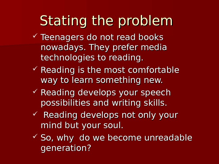 Stating the problem Teenagers do not read books nowadays. They prefer media technologies to reading.