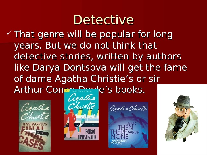 Detective That genre will be popular for long years. But we do not think that detective