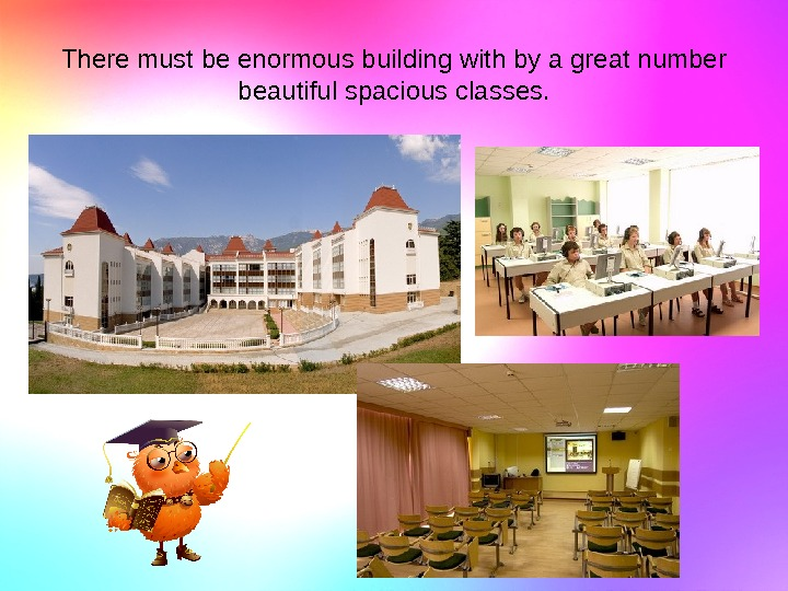 There must be enormous building with by a great number beautiful spacious classes.