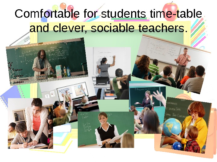 Comfortable for students time-table and clever, sociable teachers.