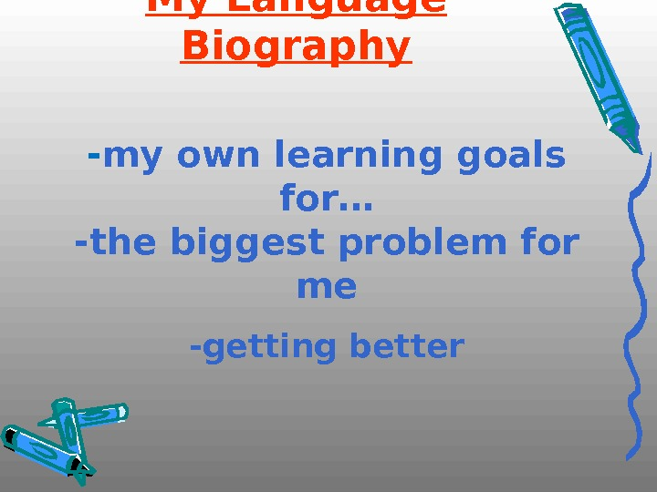 My Language Biography - my own learning goals for… -the biggest problem for me -getting better