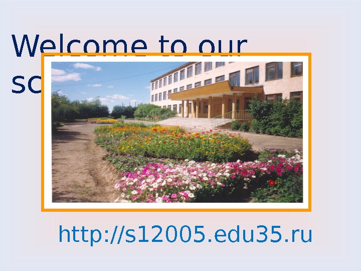 Welcome to our school!!!  http: //s 12005. edu 35. ru