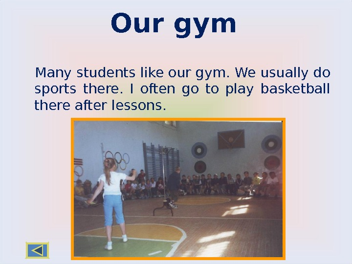 Our gym Many students like our gym. We usually do sports there.  I often go