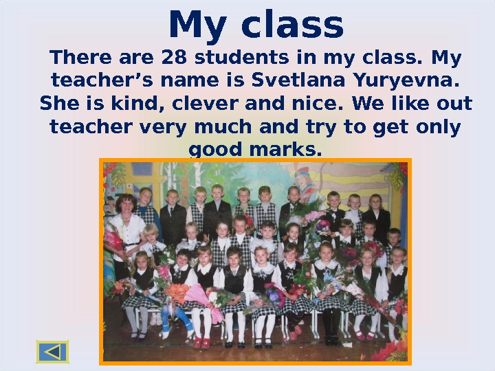 My class There  are 28 students in my class. My teacher's name is Svetlana Yuryevna.
