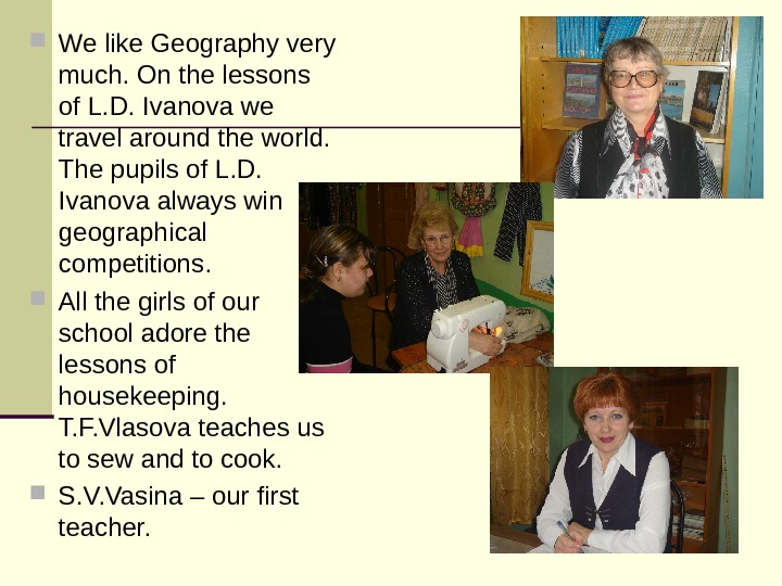 We like Geography very much. On the lessons of L. D. Ivanova we travel