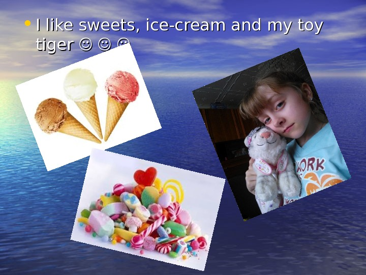 • I like sweets , ,  ice-cream and my toy tiger