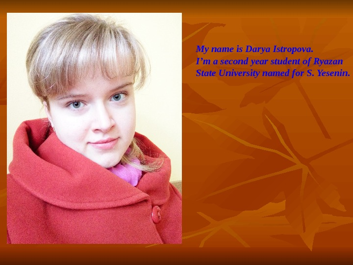 My name is Darya Istropova. I'm a second year student of Ryazan State University named for