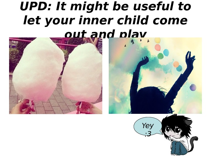 UPD :  It might be useful to let your inner child come out