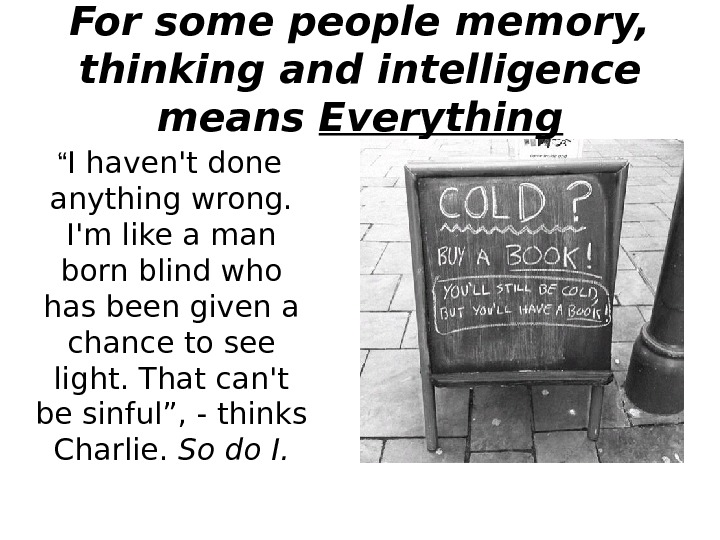 "For some people memory,  thinking and intelligence means Everything "" I haven't done"