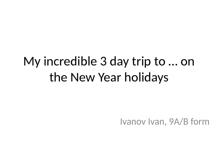 My incredible 3 day trip to … on the New Year holidays Ivanov Ivan, 9 A/B