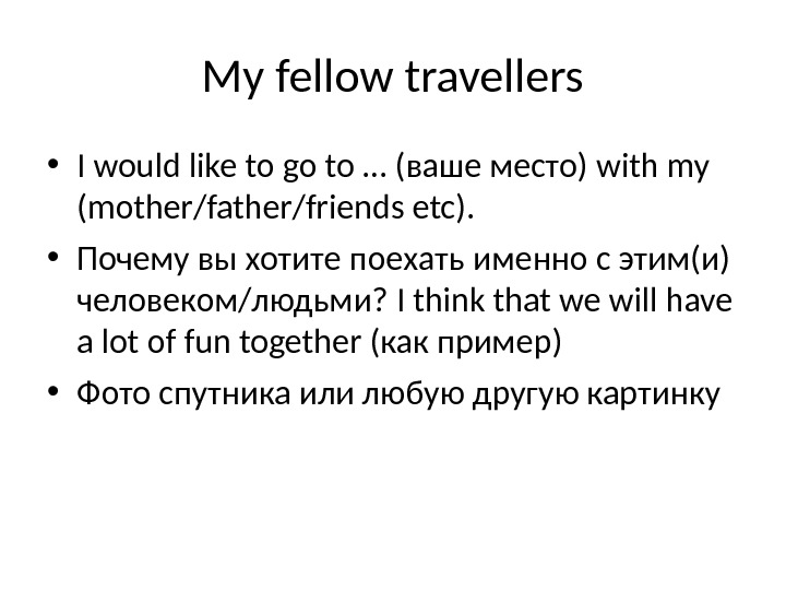 My fellow travellers • I would like to go to … (ваше место) with my (mother/father/friends