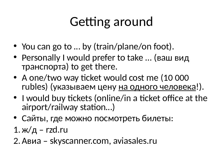 Getting around • You can go to … by (train/plane/on foot).  • Personally I would