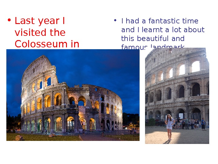 • Last year I visited the Colosseum in Rome, Italy.  • I had a