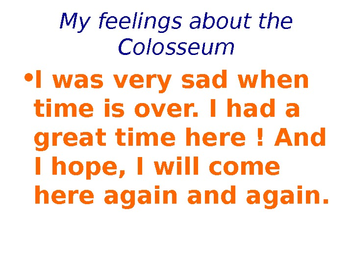 My feelings about the Colosseum • I was very sad when time is over. I had