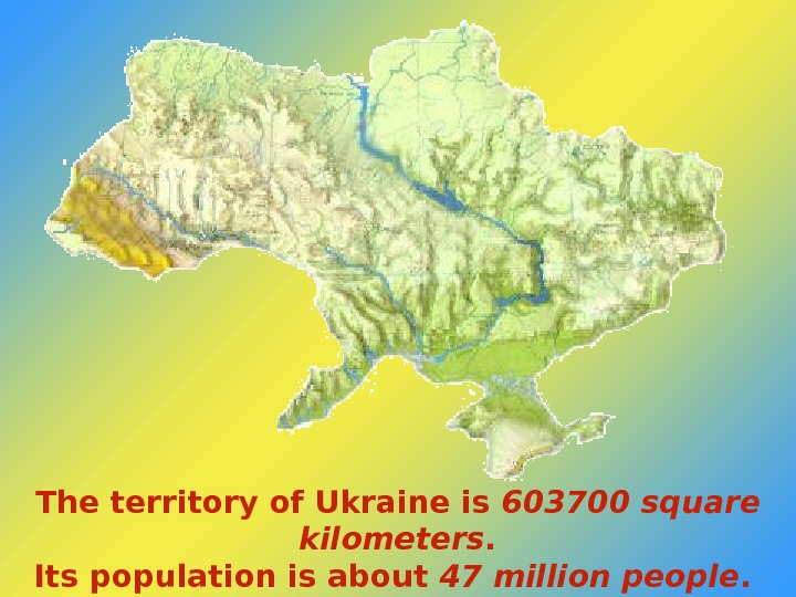 The territory of Ukraine is 603700 square kilometers. Its population is about 47 million