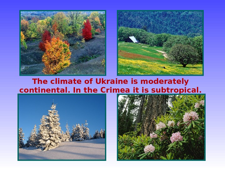 The climate of Ukraine is moderately continental. In the Crimea it is subtropical.