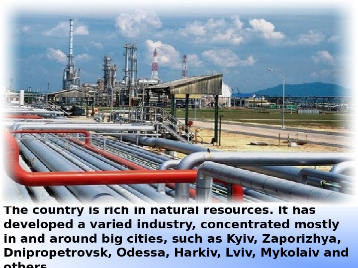 The country is rich in natural resources. It has developed a varied industry, concentrated