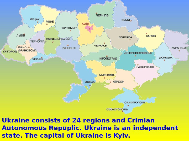 Ukraine consists of 24 regions and Crimian Autonomous Repuplic. Ukraine is an independent state.