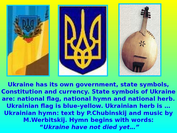 Ukraine has its own government, state symbols,  Constitution and currency. State symbols of