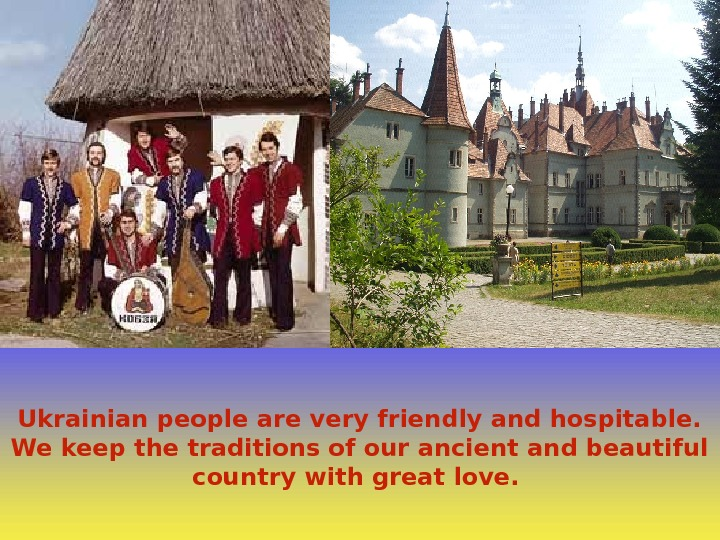 Ukrainian people are very friendly and hospitable.  We keep the traditions of our