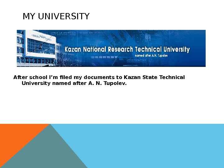 MY UNIVERSITY After school I'm filed my documents to Kazan State Technical University named after A.