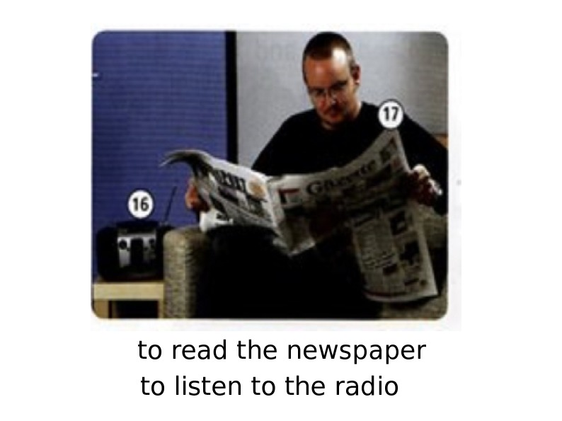 to read the newspaper to listen to the radio
