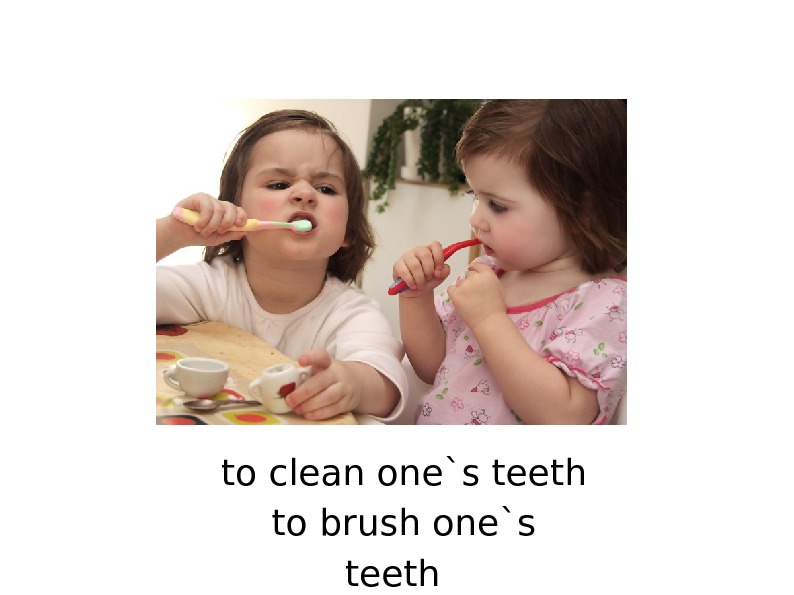 to clean one`s teeth to brush one`s teeth