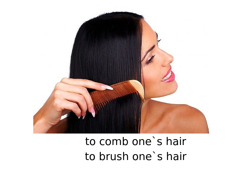 to comb one`s hair to brush one`s hair