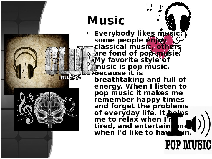 Music • Everybody likes music:  some people enjoy classical music, others are fond of pop