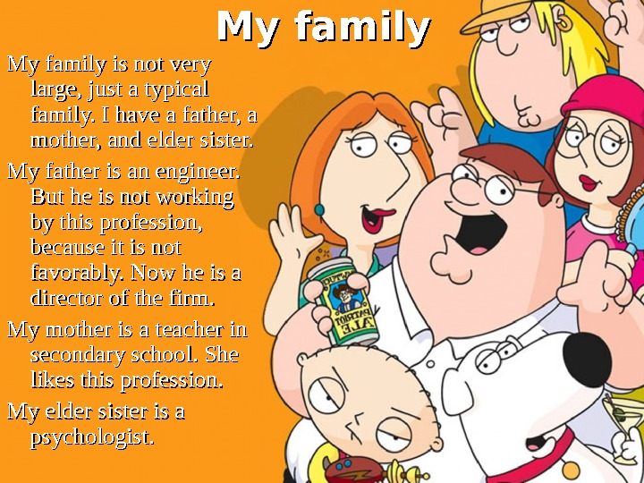 My family is not very large, just a typical family. I have a father,