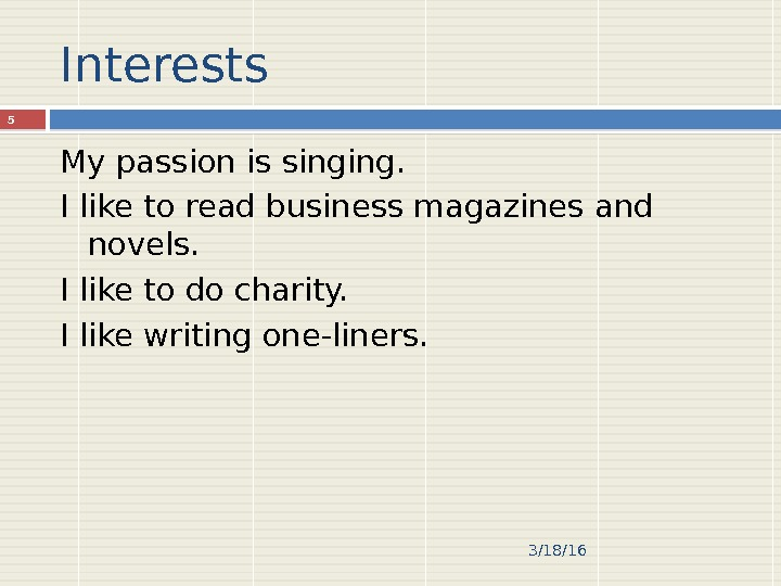 Interests My passion is singing. I like to read business magazines and novels. I like to