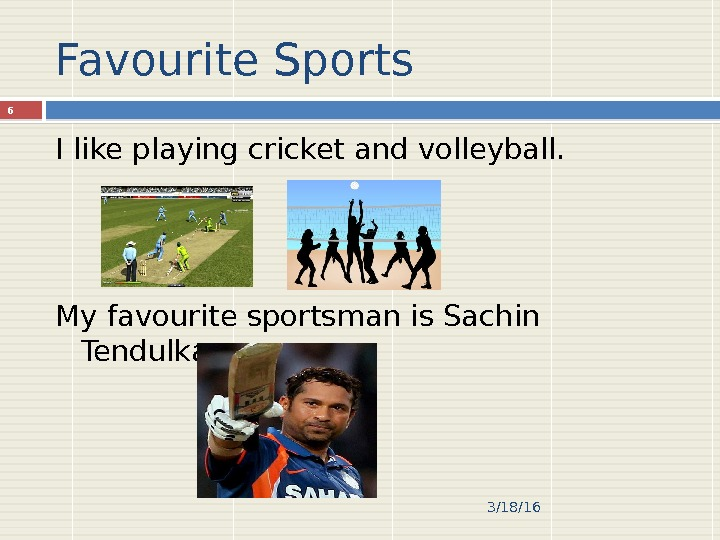 Favourite Sports I like playing cricket and volleyball. My favourite sportsman is Sachin Tendulkar. 3/18/166