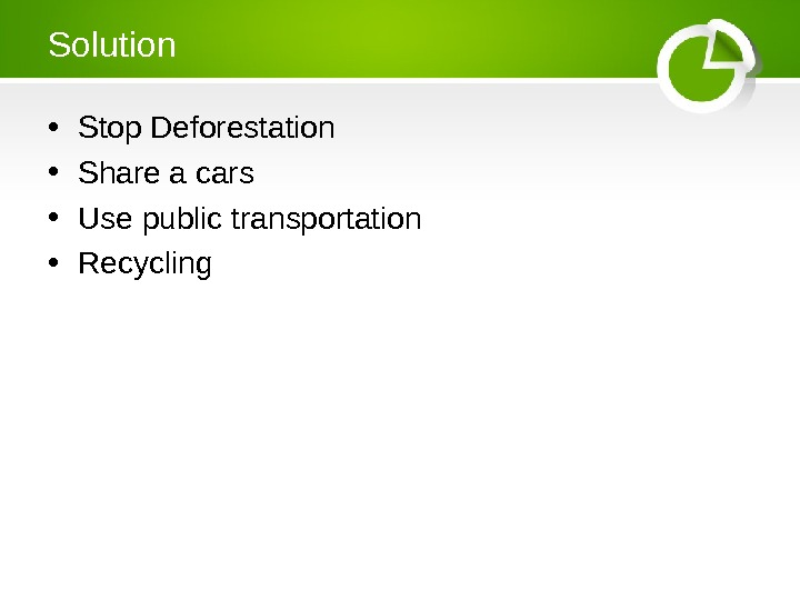 Solution • Stop Deforestation • Share a cars • Use public transportation • Recycling