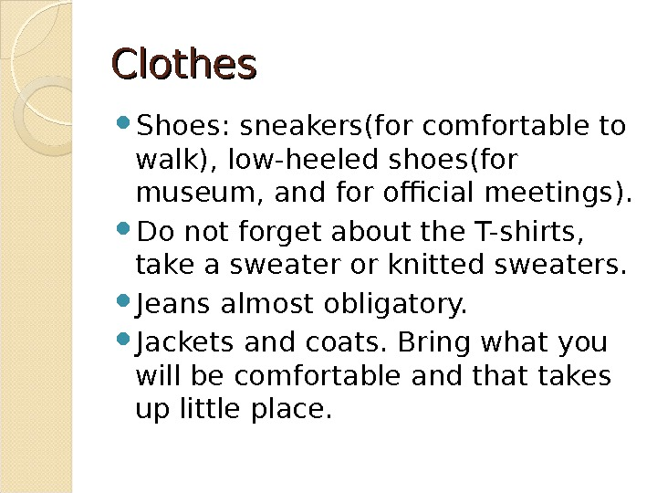 Clothes Shoes : sneakers(for comfortable to walk), low-heeled shoes(for museum, and for official meetings ).