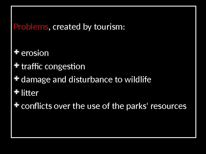 Problems , created by tourism:  erosion  traffic congestion d amage and disturbance to wildlife