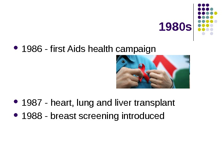 1980 s 1986 - first Aids health campaign 1987 - heart, lung and liver