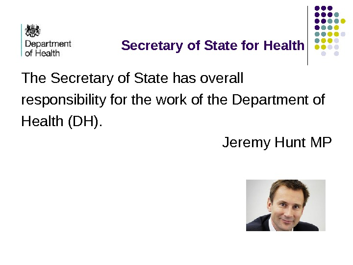 Secretary of State for Health The Secretary of State has overall responsibility for the
