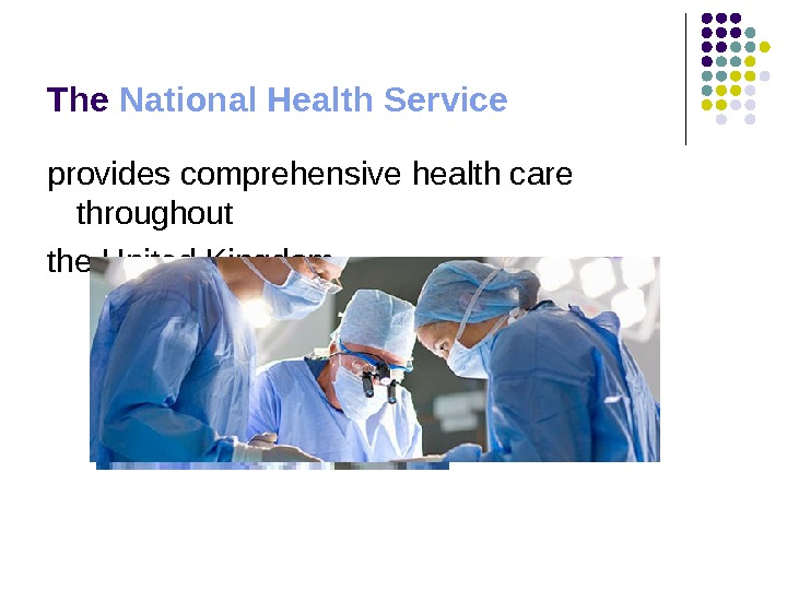 The National Health Service  provides comprehensive health care throughout the United Kingdom
