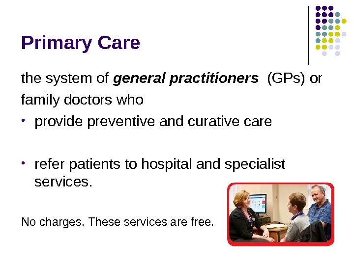 Primary Care the system of general practitioners  (GPs) or family doctors who •