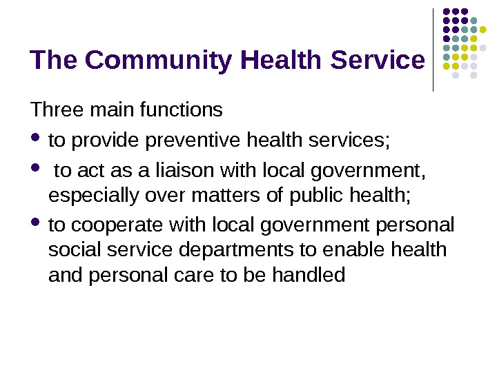 The Community Health Service Three main functions to provide preventive health services; to act