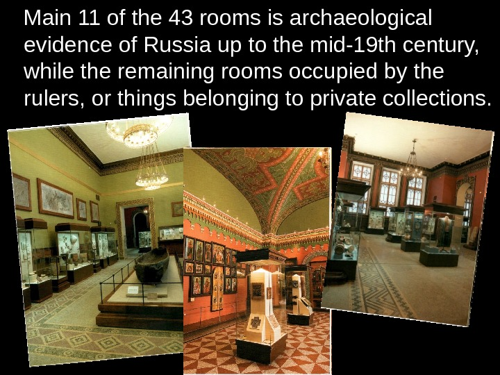 Main 11 of the 43 rooms is archaeological evidence of Russia up to the