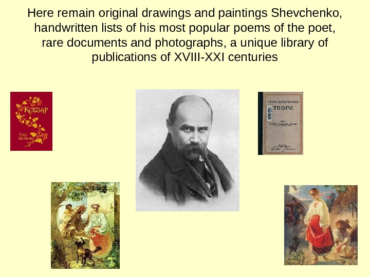 Here remain original drawings and paintings Shevchenko,  handwritten lists of his most popular