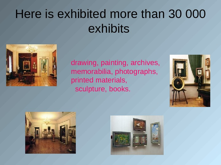 Here is exhibited more than 30 000 exhibits drawing, painting, archives,  memorabilia, photographs,