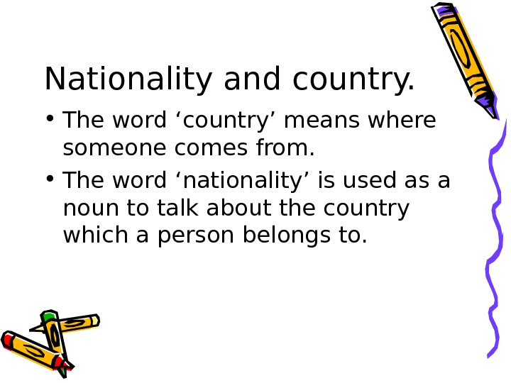 Nationality and country.  • The word 'country' means where someone comes from.  • The