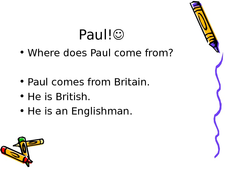 Paul!  • Where does Paul come from?  • Paul comes from Britain.  •